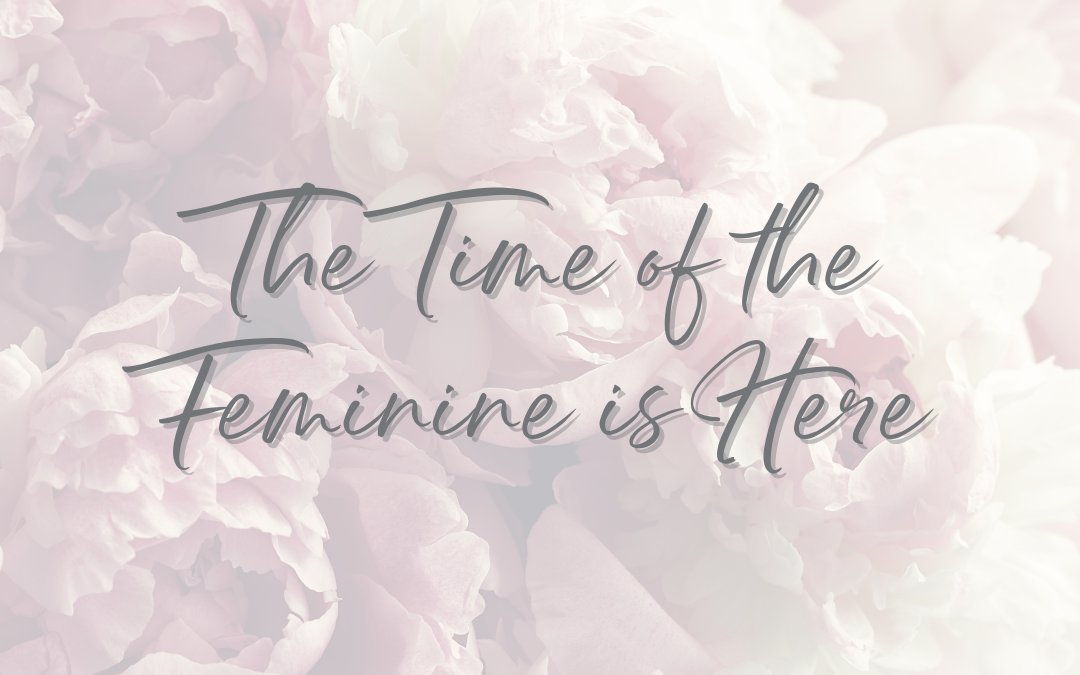 The Time of the Feminine is here.